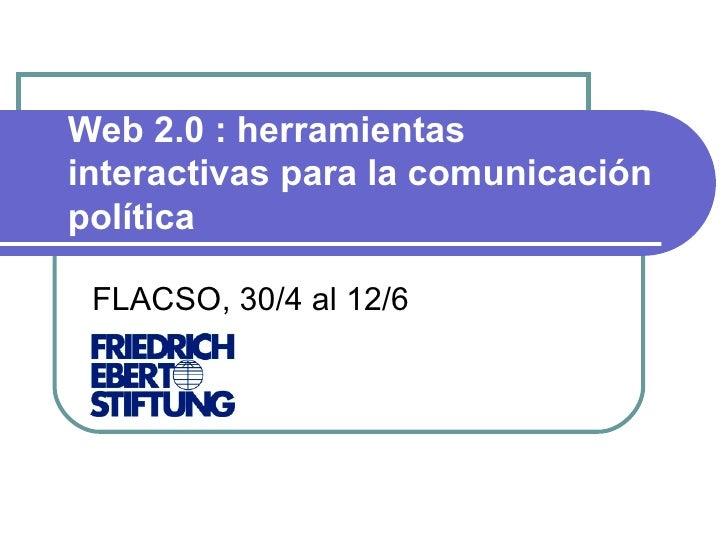 Web 2.0 : herramientas interactivas para la comunicación política FLACSO, 30/4 al 12/6 Ver Video Introductorio