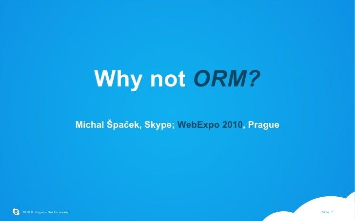 Why not  ORM? Michal Špaček, Skype;  WebExpo 2010 , Prague