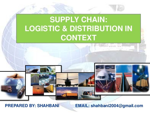 SUPPLY CHAIN:       LOGISTIC & DISTRIBUTION IN               CONTEXTPREPARED BY: SHAHBANI   EMAIL: shahbani2004@gmail.com