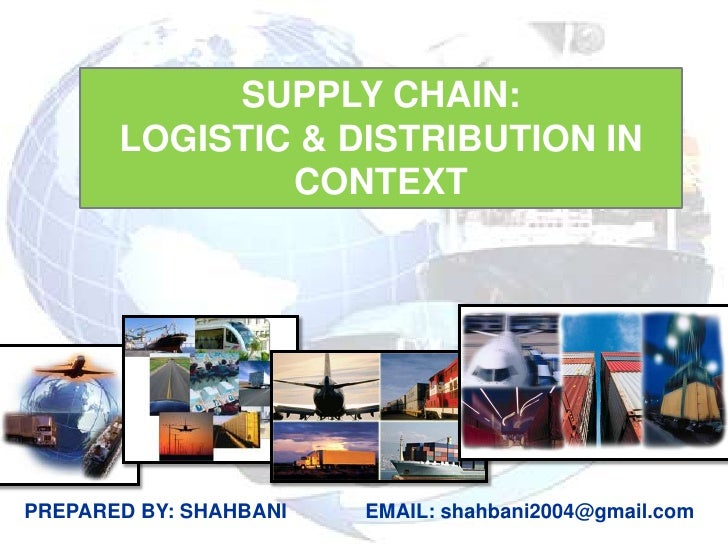 SUPPLY CHAIN:<br />LOGISTIC & DISTRIBUTION IN CONTEXT<br />PREPARED BY: SHAHBANI         EMAIL: shahbani2004@gmail.com<br />