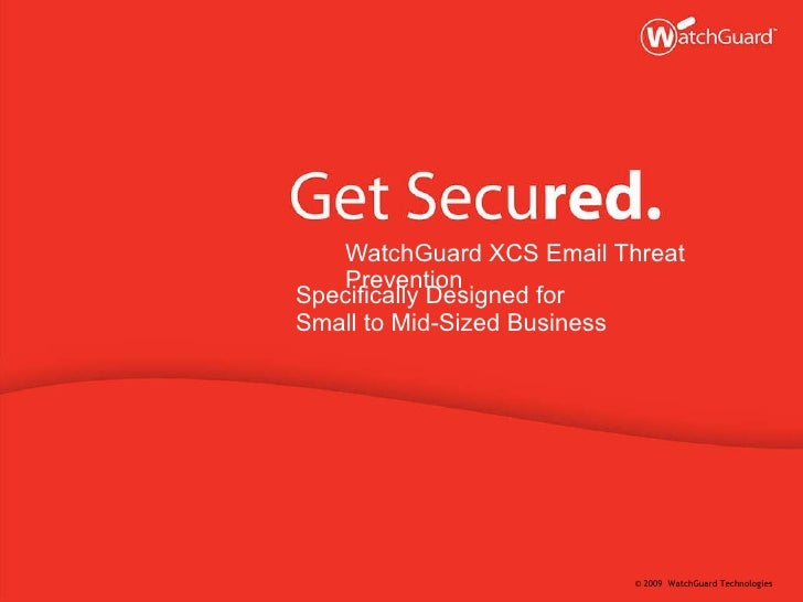 <ul><li>WatchGuard XCS Email Threat Prevention </li></ul><ul><li>Specifically Designed for  </li></ul><ul><li>Small to Mid...