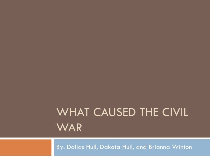 WHAT CAUSED THE CIVIL WAR By: Dallas Hull, Dakota Hull, and Brianna Winton