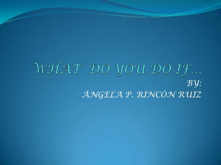 WHAT  DO YOU DO IF…<br />BY:<br />ÁNGELA P. RINCÓN RUIZ<br />
