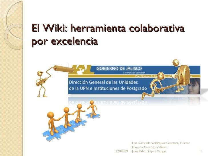 El Wiki: herramienta colaborativa por excelencia 22/09/09 Lilia Gabriela Velázquez Guevara, Héctor Ernesto Guzmán Velazco....