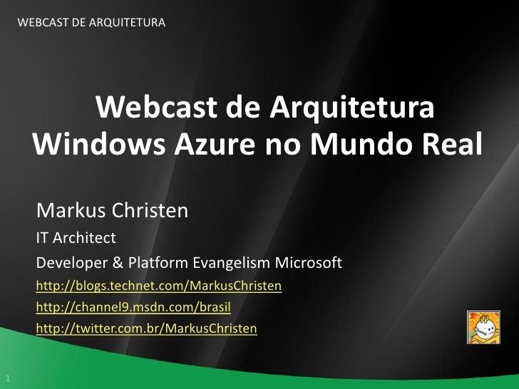 WEBCAST DE ARQUITETURA              Webcast de Arquitetura       Windows Azure no Mundo Real       Markus Christen       I...