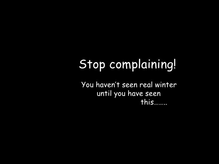 Stop complaining! You haven't seen real winter     until you have seen                  this……..