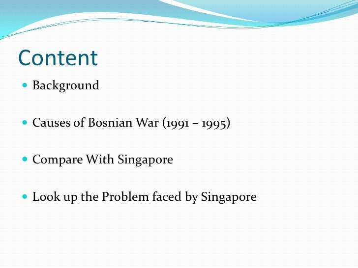 Content<br />Background<br />Causes of Bosnian War (1991 – 1995)<br />Compare With Singapore<br />Look up the Problem face...