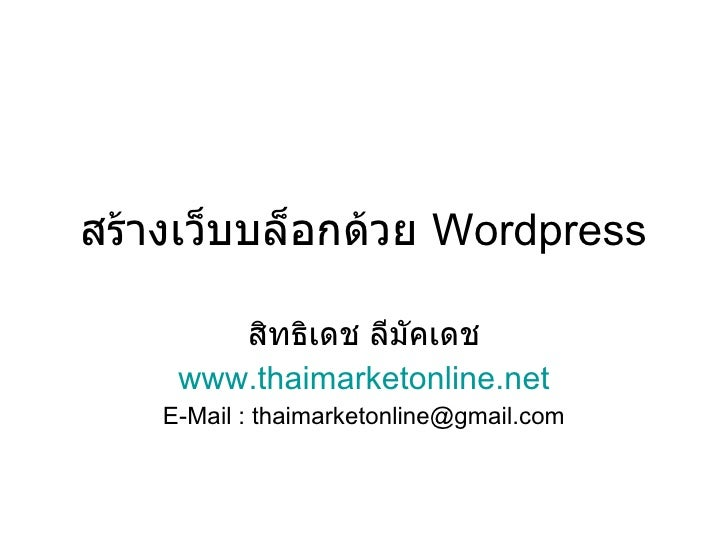 สร้างเว็บบล็อกด้วย  Wordpress สิทธิเดช ลีมัคเดช www.thaimarketonline.net E-Mail : thaimarketonline@gmail.com