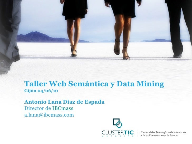 Taller Web Semántica y Data Mining Gijón 04/06/10 Antonio Lana Diaz de Espada Director de  IBCmass [email_address]