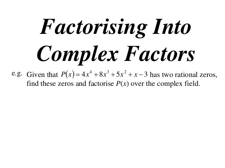 Factorising Into          Complex Factors e.g. Given that P x   4 x 4  8 x 3  5 x 2  x  3 has two rational zeros,  ...