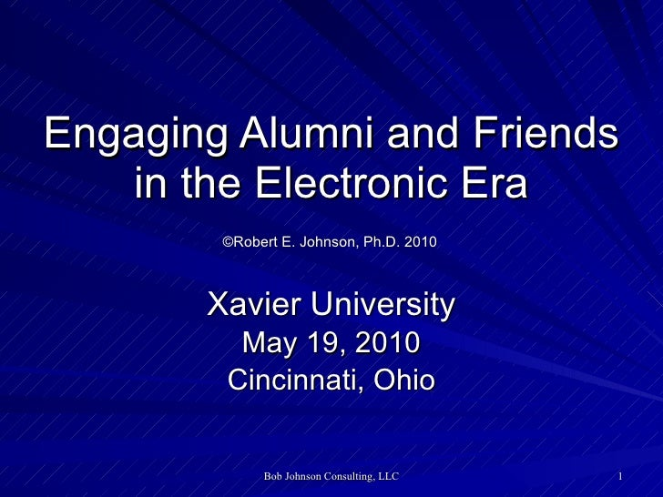 Engaging Alumni and Friends in the Electronic Era   ©Robert E. Johnson, Ph.D. 2010   Xavier University May 19, 2010 Cincin...