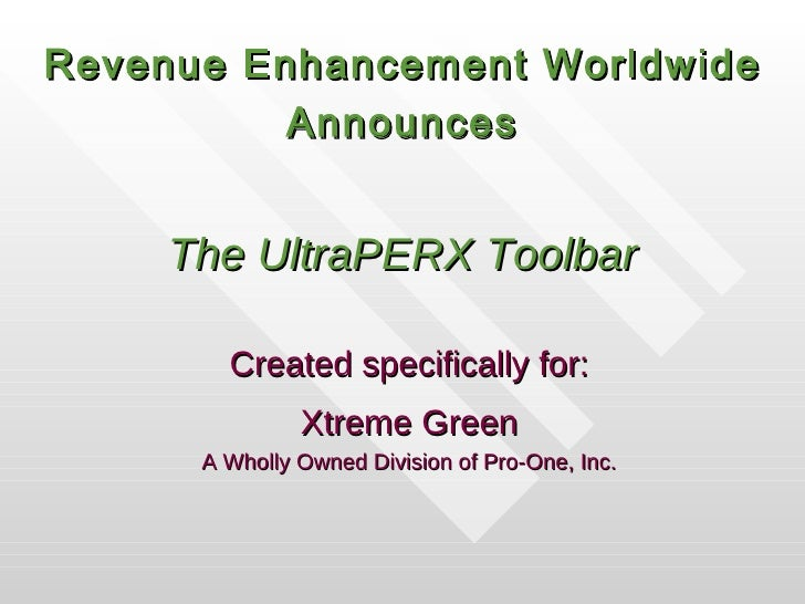The UltraPERX Toolbar Created specifically for: Xtreme Green A Wholly Owned Division of Pro-One, Inc. Revenue Enhancement ...