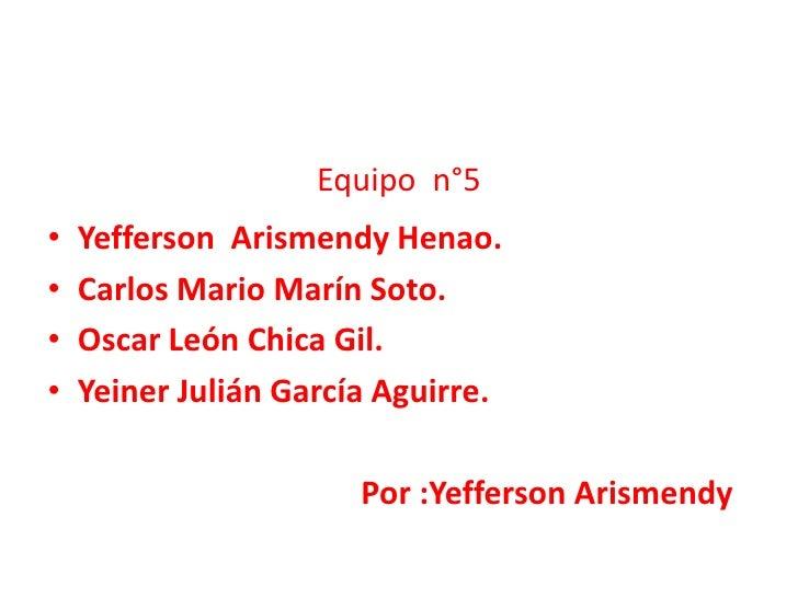 Equipo  n°5<br />Yefferson  Arismendy Henao.<br />Carlos Mario Marín Soto.<br />Oscar León Chica Gil.<br />Yeiner Julián G...