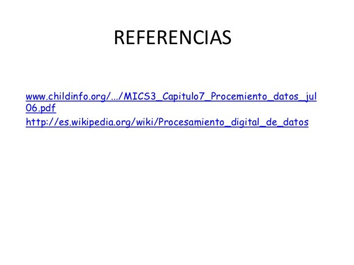 REFERENCIAS<br />www.childinfo.org/.../MICS3_Capitulo7_Procemiento_datos_jul06.pdf<br />http://es.wikipedia.org/wiki/Proce...