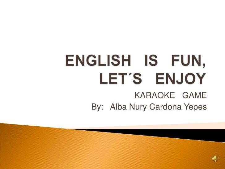 ENGLISH   IS   FUN, LET´S   ENJOY<br />KARAOKE   GAME<br />By:   Alba Nury Cardona Yepes<br />