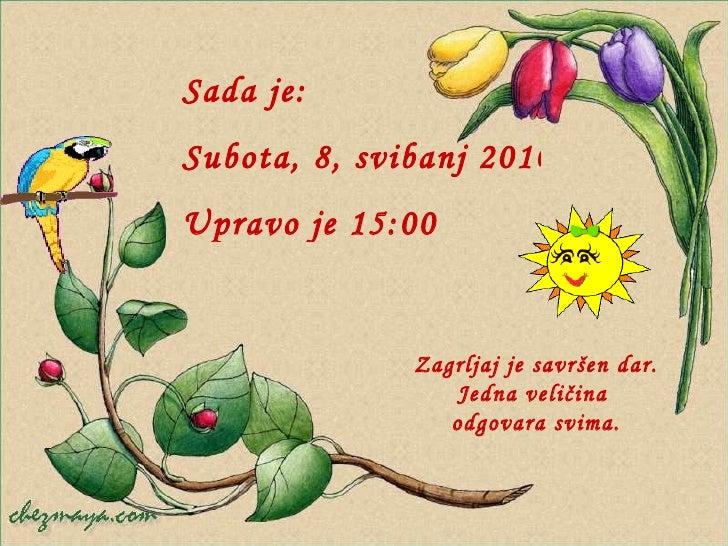Sada je : Subota, 8, svibanj 2010 Upravo je  13:01 Zagrljaj je savršen dar.  Jedna veličina  odgovara svima.