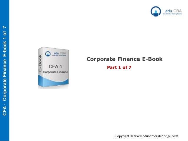 Copyright © www.educorporatebridge.com CFA-CorporateFinanceE-book1of7 Corporate Finance E-Book Part 1 of 7