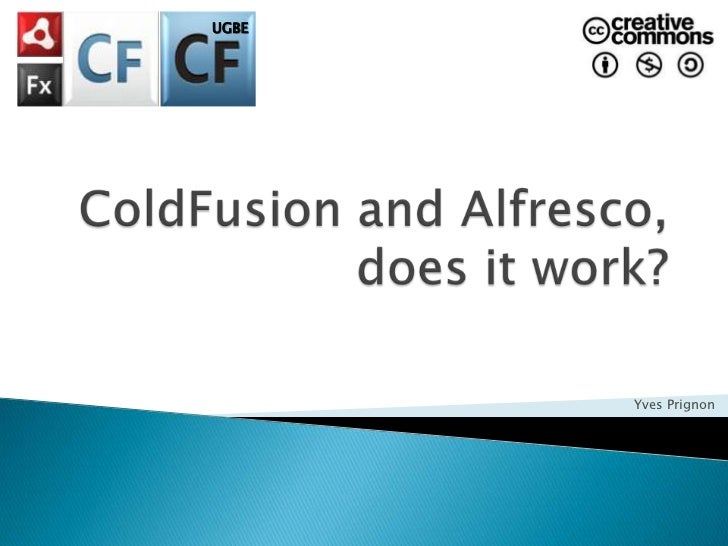 UGBE<br />ColdFusion and Alfresco, does it work?<br />Yves Prignon<br />