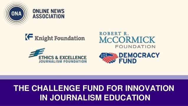 THE CHALLENGE FUND FOR INNOVATION IN JOURNALISM EDUCATION