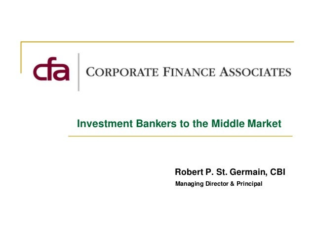 Investment Bankers to the Middle Market                  Robert P. St. Germain, CBI                  Managing Director & P...