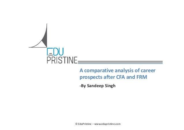 Acomparativeanalysisofcareer prospectsafterCFAandFRM ‐BySandeep Singh  ©EduPristine– www.edupristine.com