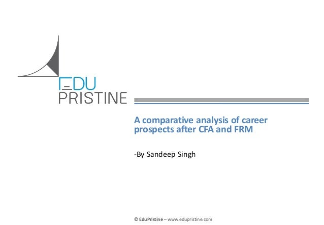 © EduPristine – www.edupristine.com A comparative analysis of career prospects after CFA and FRM -By Sandeep Singh
