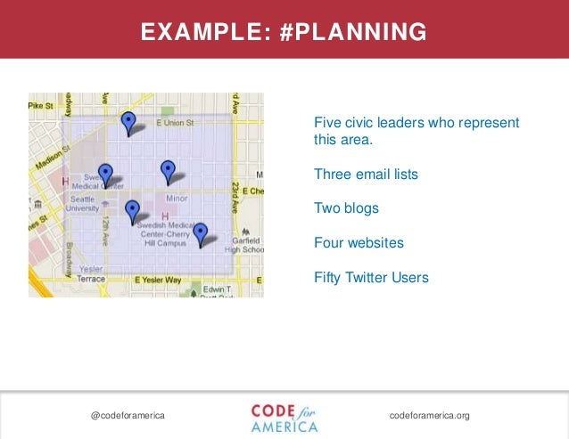 @codeforamerica codeforamerica.org EXAMPLE: #PLANNING Five civic leaders who represent this area. Three email lists Two bl...