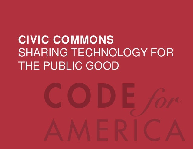 @codeforamerica codeforamerica.org CIVIC COMMONS SHARING TECHNOLOGY FOR THE PUBLIC GOOD