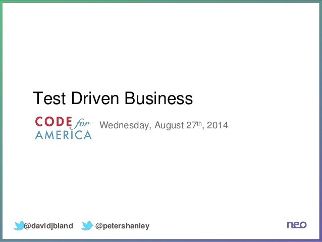 Test Driven Business  Wednesday, August 27th, 2014  @davidjbland @petershanley