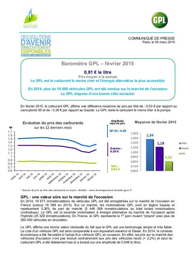 COMMUNIQUÉ DE PRESSE Paris, le 05 mars 2015 Baromètre GPL – février 2015 0,81 € le litre Prix moyen à la pompe Le GPL est ...