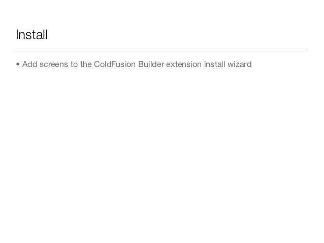 Install• Add screens to the ColdFusion Builder extension install wizard