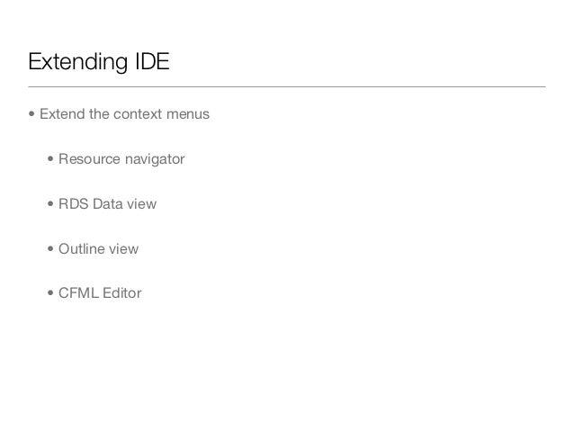 Extending IDE• Extend the context menus  • Resource navigator  • RDS Data view  • Outline view  • CFML Editor