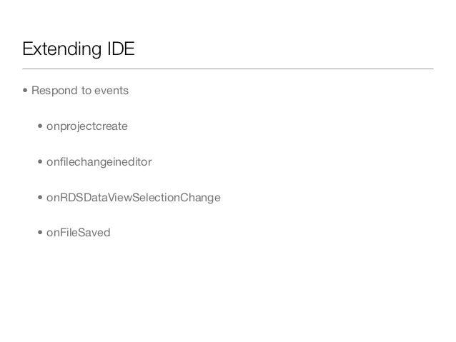 Extending IDE• Respond to events  • onprojectcreate  • onfilechangeineditor  • onRDSDataViewSelectionChange  • onFileSaved