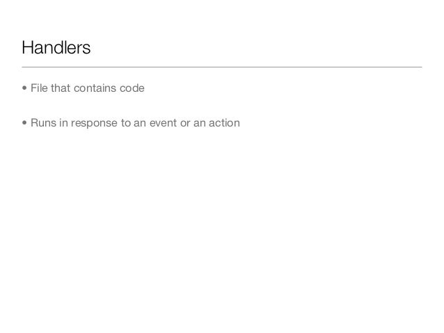 Handlers• File that contains code• Runs in response to an event or an action