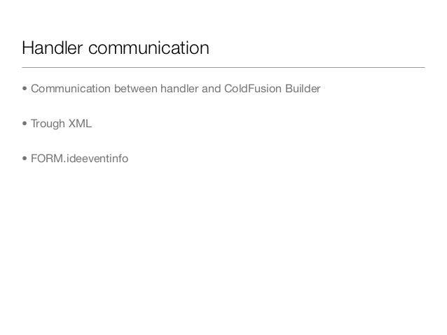 Handler communication• Communication between handler and ColdFusion Builder• Trough XML• FORM.ideeventinfo
