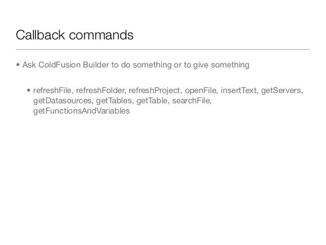 Callback commands• Ask ColdFusion Builder to do something or to give something  • refreshFile, refreshFolder, refreshProje...