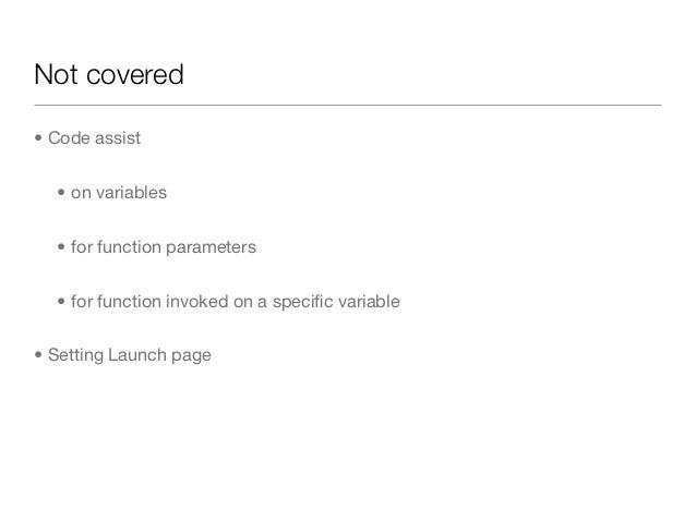 Not covered• Code assist  • on variables  • for function parameters  • for function invoked on a specific variable• Setting...