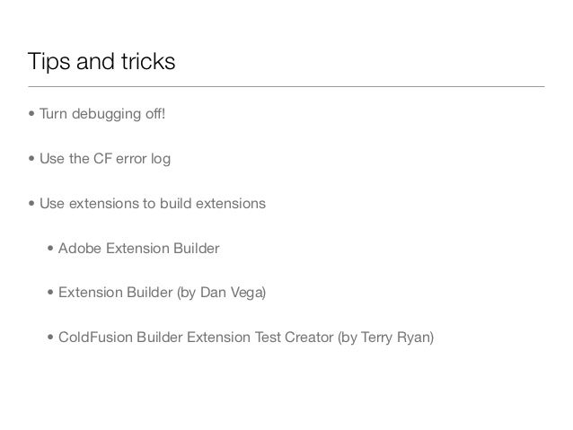 Tips and tricks• Turn debugging off!• Use the CF error log• Use extensions to build extensions   • Adobe Extension Builder...