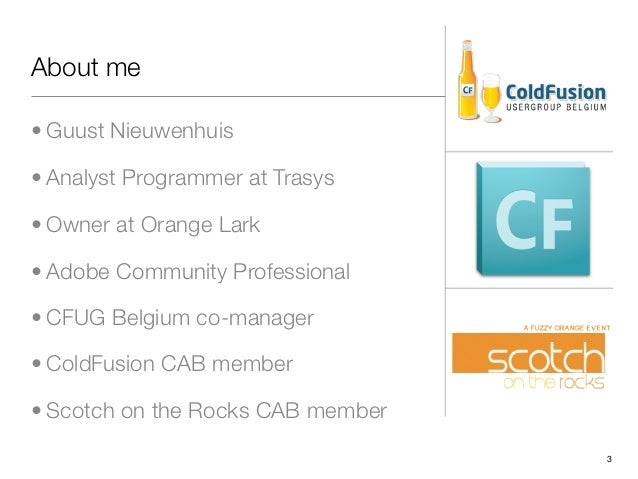About me• Guust Nieuwenhuis• Analyst Programmer at Trasys• Owner at Orange Lark• Adobe Community Professional• CFUG Belgiu...