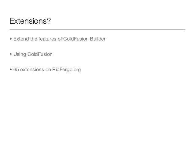 Extensions?• Extend the features of ColdFusion Builder• Using ColdFusion• 65 extensions on RiaForge.org