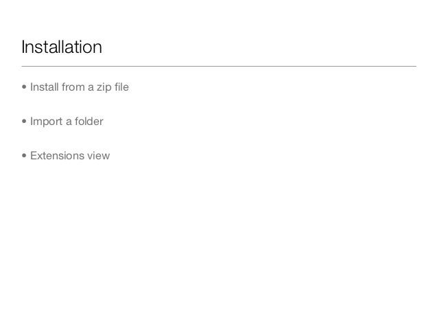 Installation• Install from a zip file• Import a folder• Extensions view
