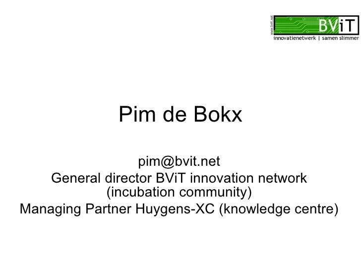Pim de Bokx [email_address] General director BViT innovation network (incubation community) Managing Partner Huygens-XC (k...