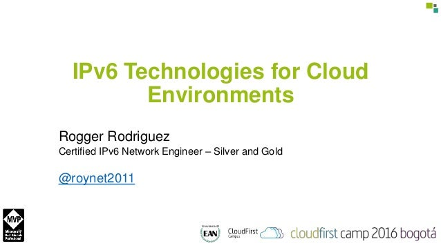 IPv6 Technologies for Cloud Environments Rogger Rodriguez Certified IPv6 Network Engineer – Silver and Gold @roynet2011