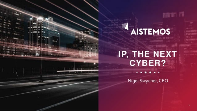 IP, THE NEXT CYBER? Nigel Swycher, CEO 1