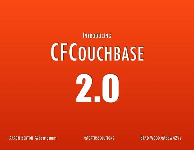 CFCOUCHBASE 2.0 INTRODUCING AARON BENTON @bentonam BRAD WOOD @bdw429s@ORTUSSOLUTIONS