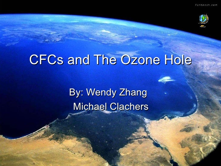 CFCs and The Ozone Hole By: Wendy Zhang  Michael Clachers