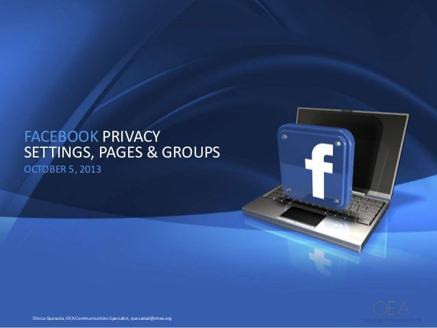 FACEBOOK PRIVACY SETTINGS, PAGES & GROUPS OCTOBER 5, 2013  Dinica Quesada, OEA Communications Specialist, quesadad@ohea.or...
