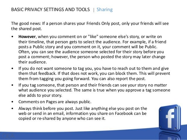 BASIC PRIVACY SETTINGS AND TOOLS  Sharing  The good news: If a person shares your Friends Only post, only your friends wil...