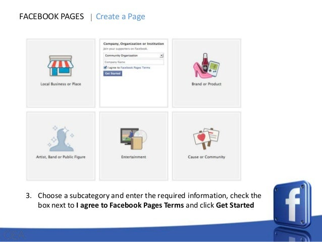 FACEBOOK PAGES  Create a Page  1. Click Create Page from the More section at the bottom right of your homepage 2. Choose a...