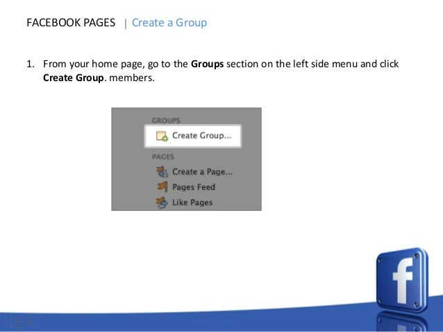 FACEBOOK PAGES  Create a Group  1. From your home page, go to the Groups section on the left side menu and click Create Gr...